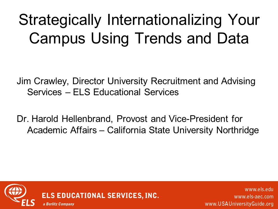 Strategically Internationalizing Your Campus Using Trends and Data Jim Crawley, Director University Recruitment and Advising Services – ELS Educational Services Dr.