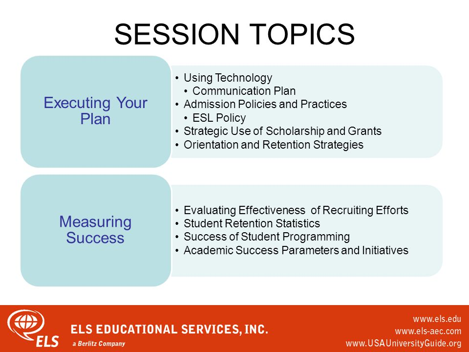 SESSION TOPICS Using Technology Communication Plan Admission Policies and Practices ESL Policy Strategic Use of Scholarship and Grants Orientation and Retention Strategies Executing Your Plan Evaluating Effectiveness of Recruiting Efforts Student Retention Statistics Success of Student Programming Academic Success Parameters and Initiatives Measuring Success