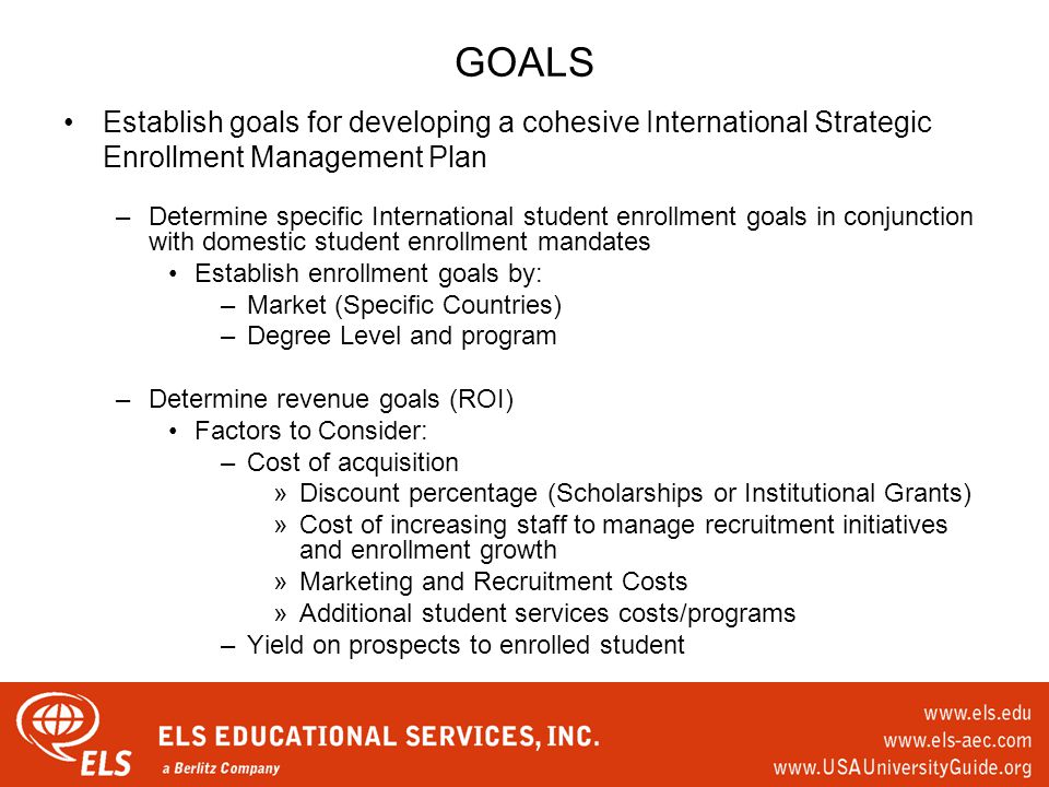 GOALS Establish goals for developing a cohesive International Strategic Enrollment Management Plan –Determine specific International student enrollment goals in conjunction with domestic student enrollment mandates Establish enrollment goals by: –Market (Specific Countries) –Degree Level and program –Determine revenue goals (ROI) Factors to Consider: –Cost of acquisition »Discount percentage (Scholarships or Institutional Grants) »Cost of increasing staff to manage recruitment initiatives and enrollment growth »Marketing and Recruitment Costs »Additional student services costs/programs –Yield on prospects to enrolled student