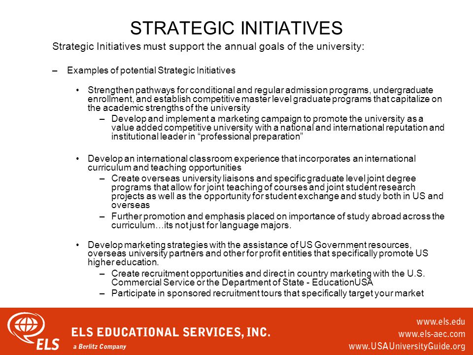 STRATEGIC INITIATIVES Strategic Initiatives must support the annual goals of the university: –Examples of potential Strategic Initiatives Strengthen pathways for conditional and regular admission programs, undergraduate enrollment, and establish competitive master level graduate programs that capitalize on the academic strengths of the university –Develop and implement a marketing campaign to promote the university as a value added competitive university with a national and international reputation and institutional leader in professional preparation Develop an international classroom experience that incorporates an international curriculum and teaching opportunities –Create overseas university liaisons and specific graduate level joint degree programs that allow for joint teaching of courses and joint student research projects as well as the opportunity for student exchange and study both in US and overseas –Further promotion and emphasis placed on importance of study abroad across the curriculum…its not just for language majors.