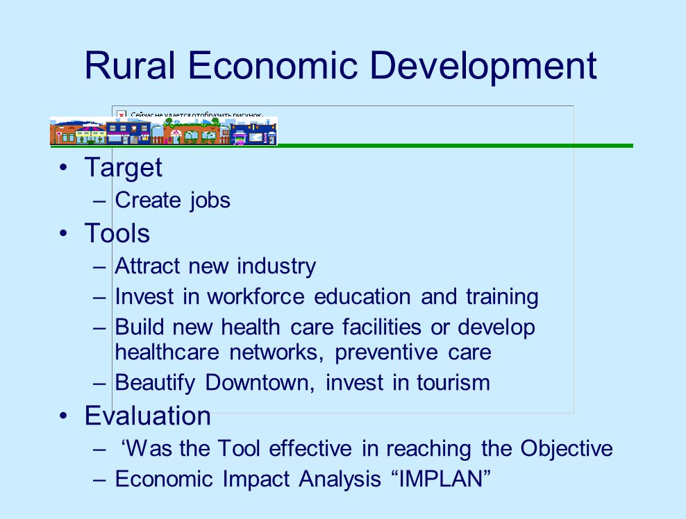 Target –Create jobs Tools –Attract new industry –Invest in workforce education and training –Build new health care facilities or develop healthcare networks, preventive care –Beautify Downtown, invest in tourism Evaluation – 'Was the Tool effective in reaching the Objective –Economic Impact Analysis IMPLAN