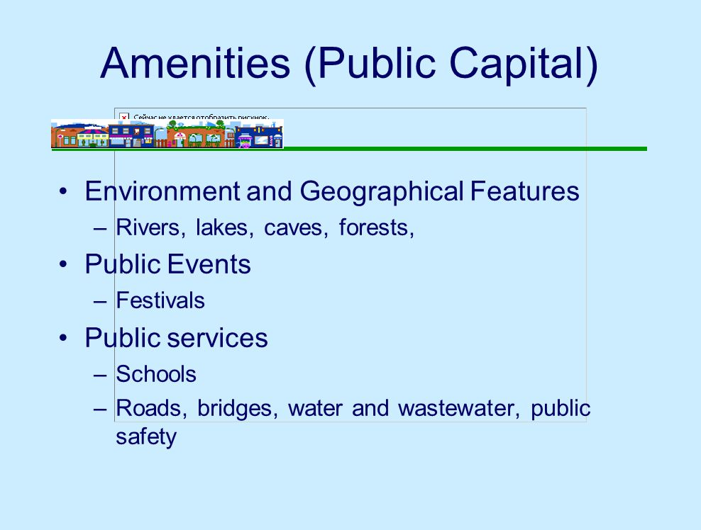 Amenities (Public Capital) Environment and Geographical Features –Rivers, lakes, caves, forests, Public Events –Festivals Public services –Schools –Roads, bridges, water and wastewater, public safety