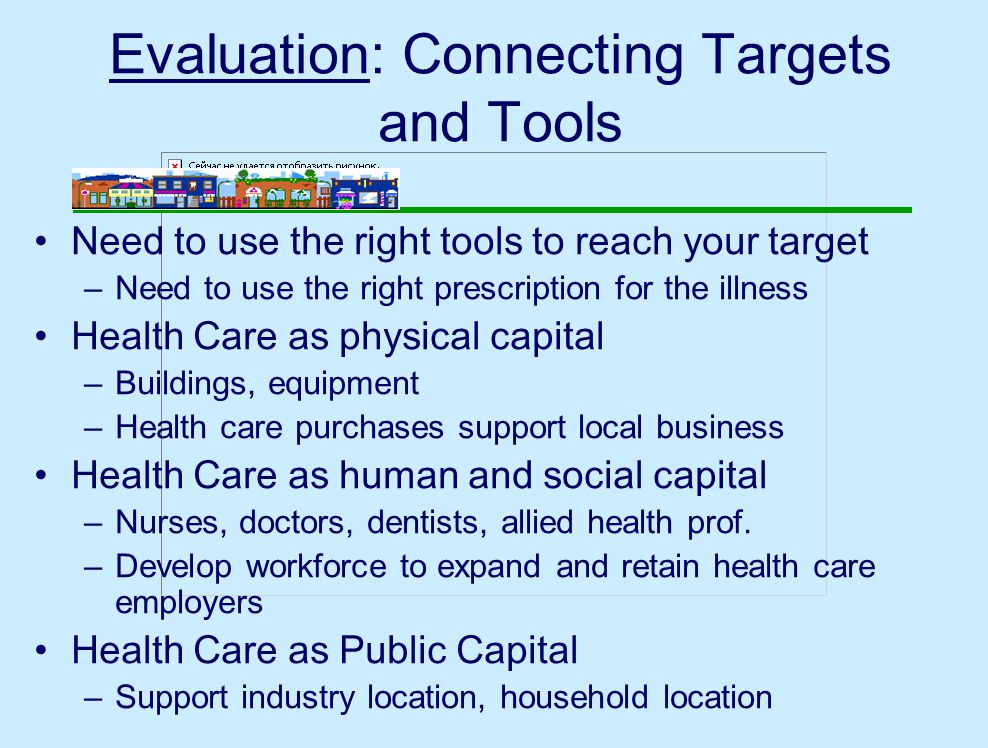 Evaluation: Connecting Targets and Tools Need to use the right tools to reach your target –Need to use the right prescription for the illness Health Care as physical capital –Buildings, equipment –Health care purchases support local business Health Care as human and social capital –Nurses, doctors, dentists, allied health prof.