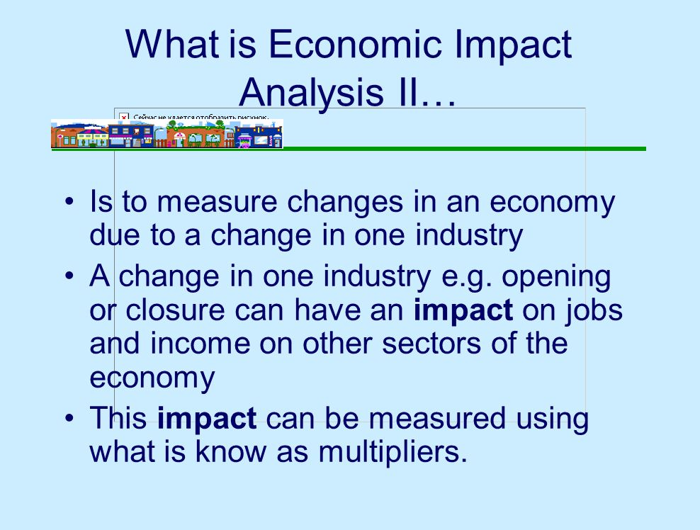 What is Economic Impact Analysis II… Is to measure changes in an economy due to a change in one industry A change in one industry e.g.