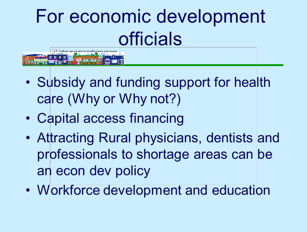 For economic development officials Subsidy and funding support for health care (Why or Why not ) Capital access financing Attracting Rural physicians, dentists and professionals to shortage areas can be an econ dev policy Workforce development and education