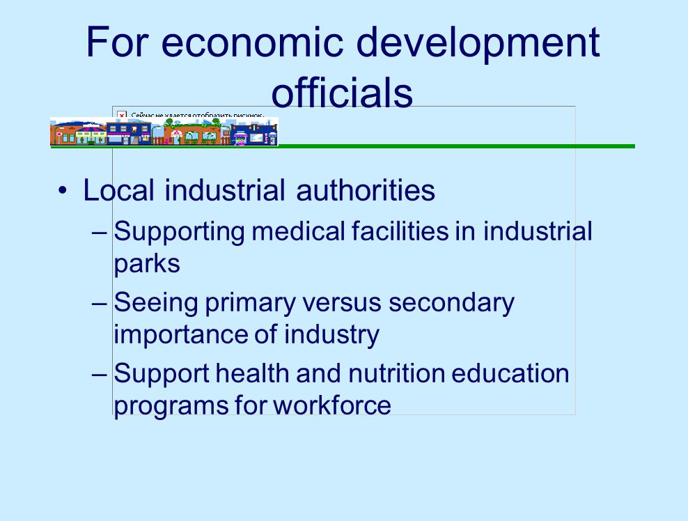 For economic development officials Local industrial authorities –Supporting medical facilities in industrial parks –Seeing primary versus secondary importance of industry –Support health and nutrition education programs for workforce
