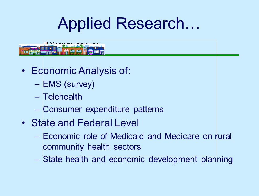 Applied Research… Economic Analysis of: –EMS (survey) –Telehealth –Consumer expenditure patterns State and Federal Level –Economic role of Medicaid and Medicare on rural community health sectors –State health and economic development planning