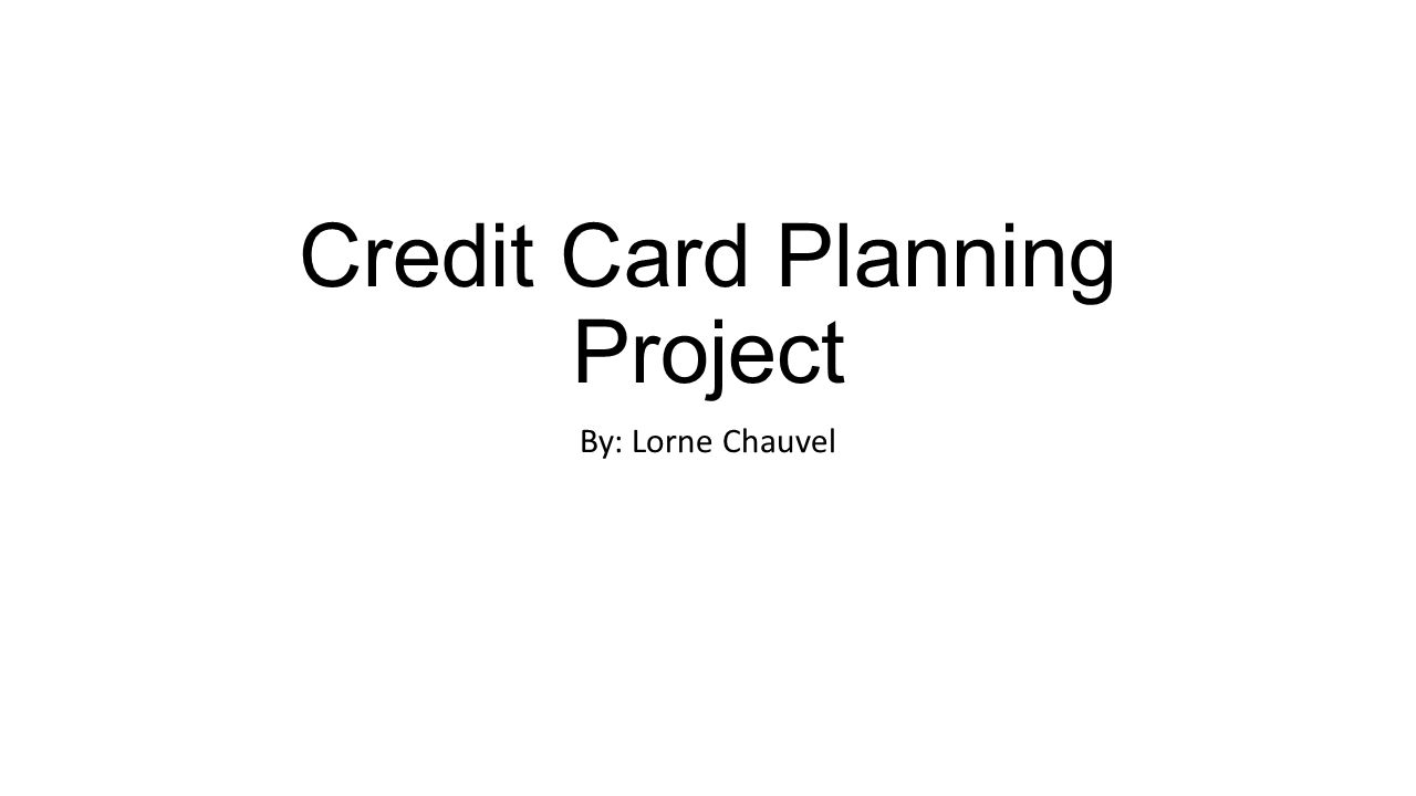 Credit Card Planning Project By: Lorne Chauvel