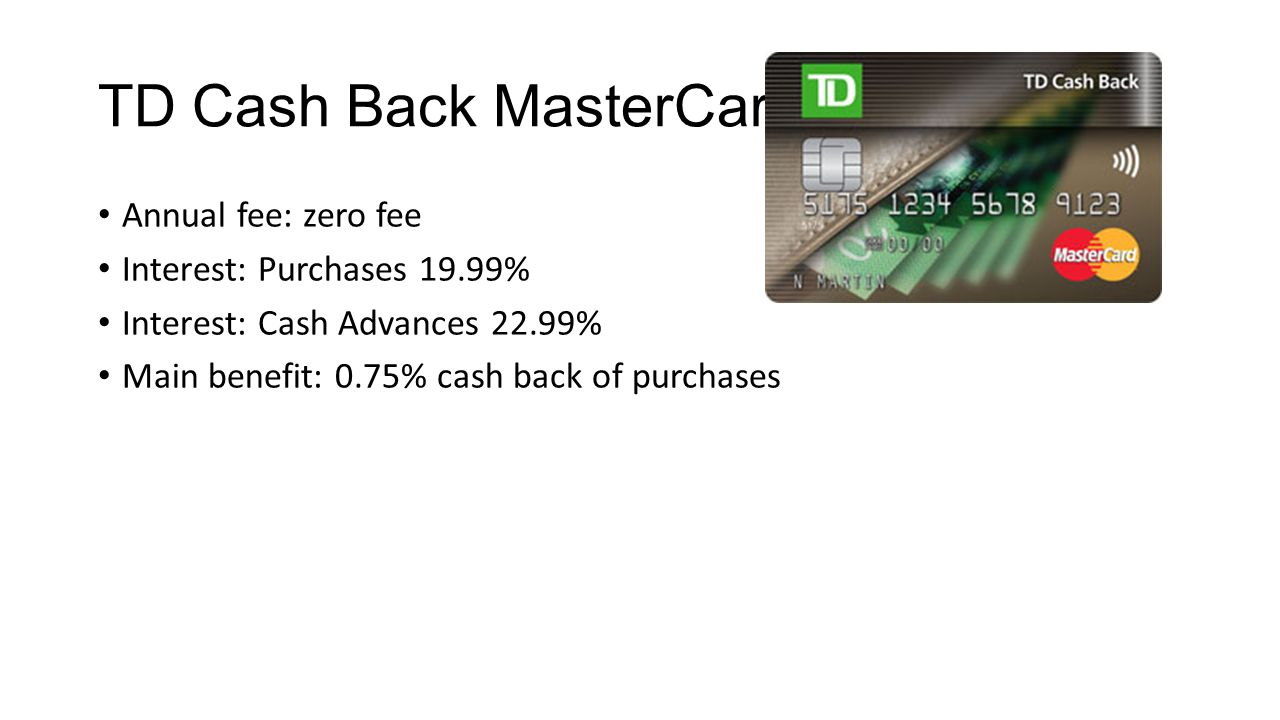 TD Cash Back MasterCard Annual fee: zero fee Interest: Purchases 19.99% Interest: Cash Advances 22.99% Main benefit: 0.75% cash back of purchases