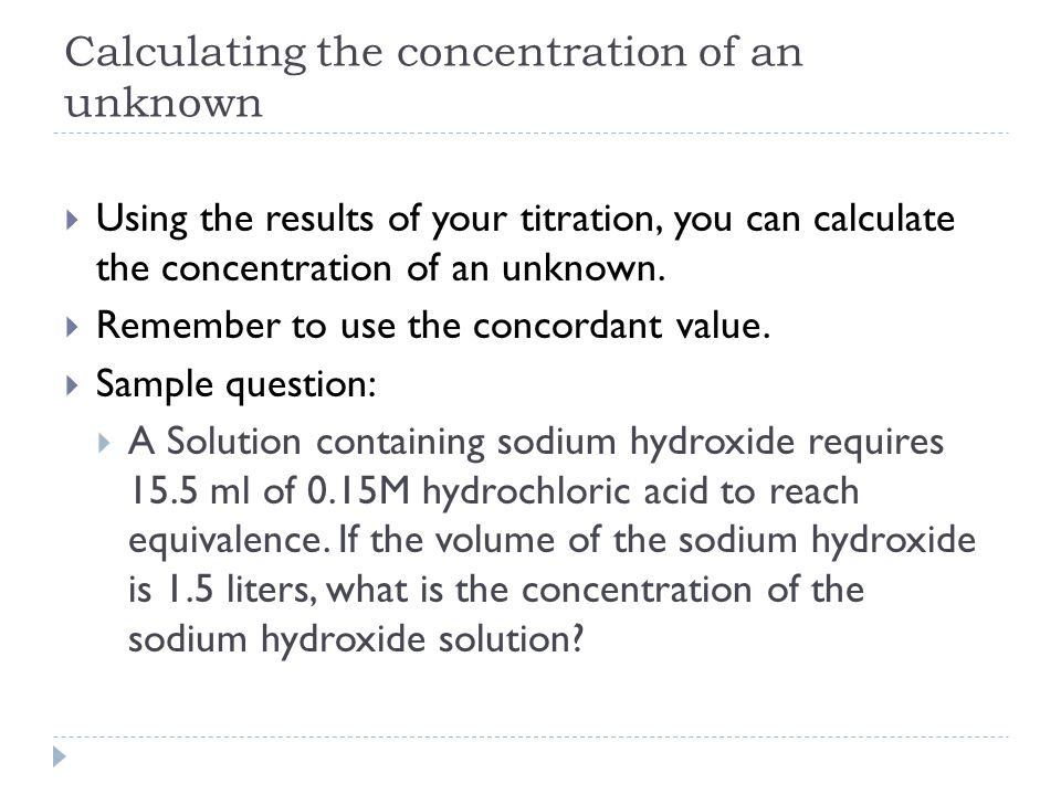 Calculating the concentration of an unknown  Using the results of your titration, you can calculate the concentration of an unknown.