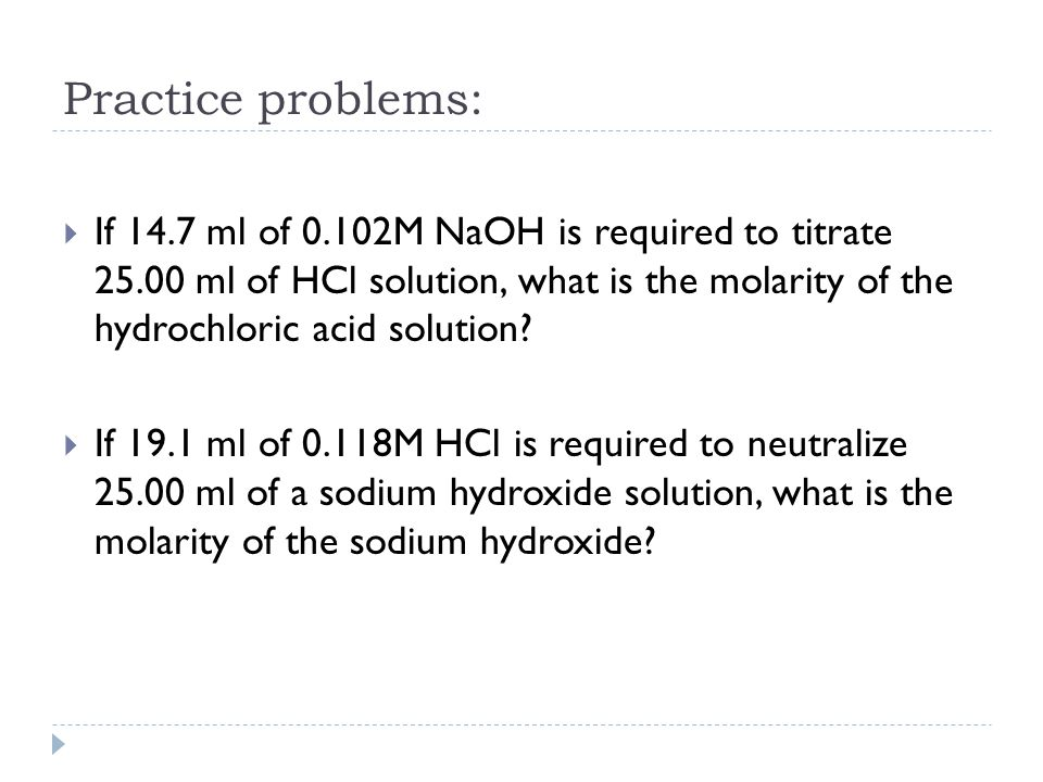Practice problems:  If 14.7 ml of 0.102M NaOH is required to titrate ml of HCl solution, what is the molarity of the hydrochloric acid solution.