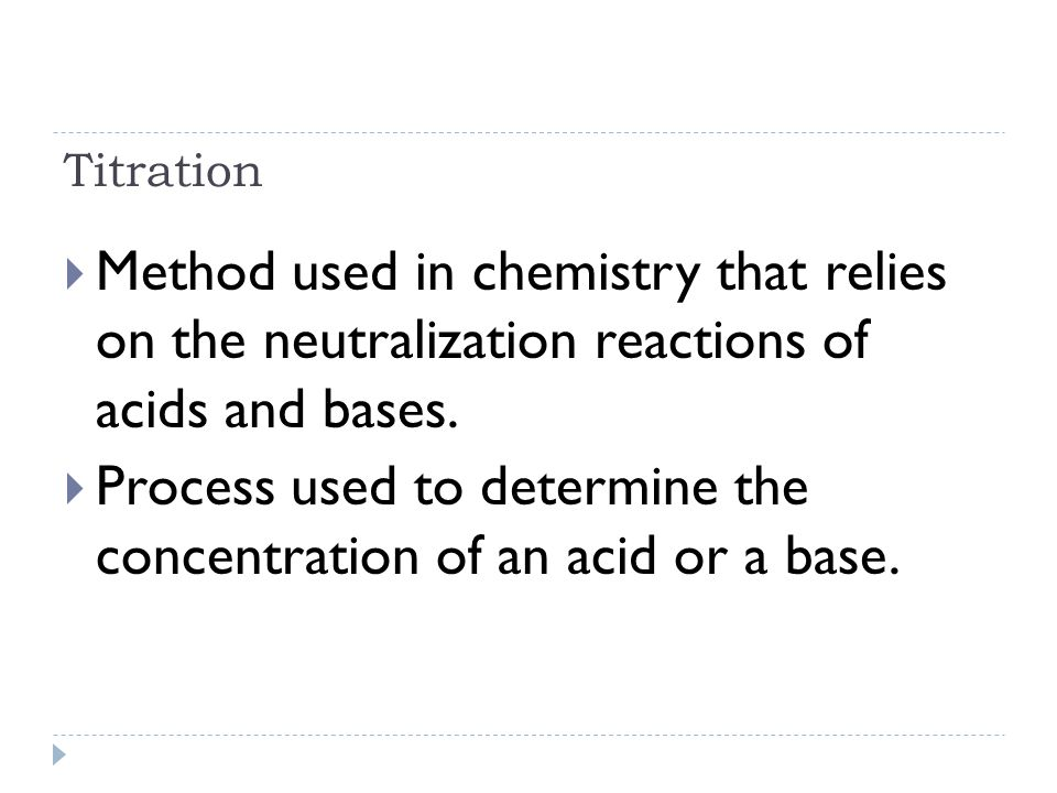 Titration  Method used in chemistry that relies on the neutralization reactions of acids and bases.