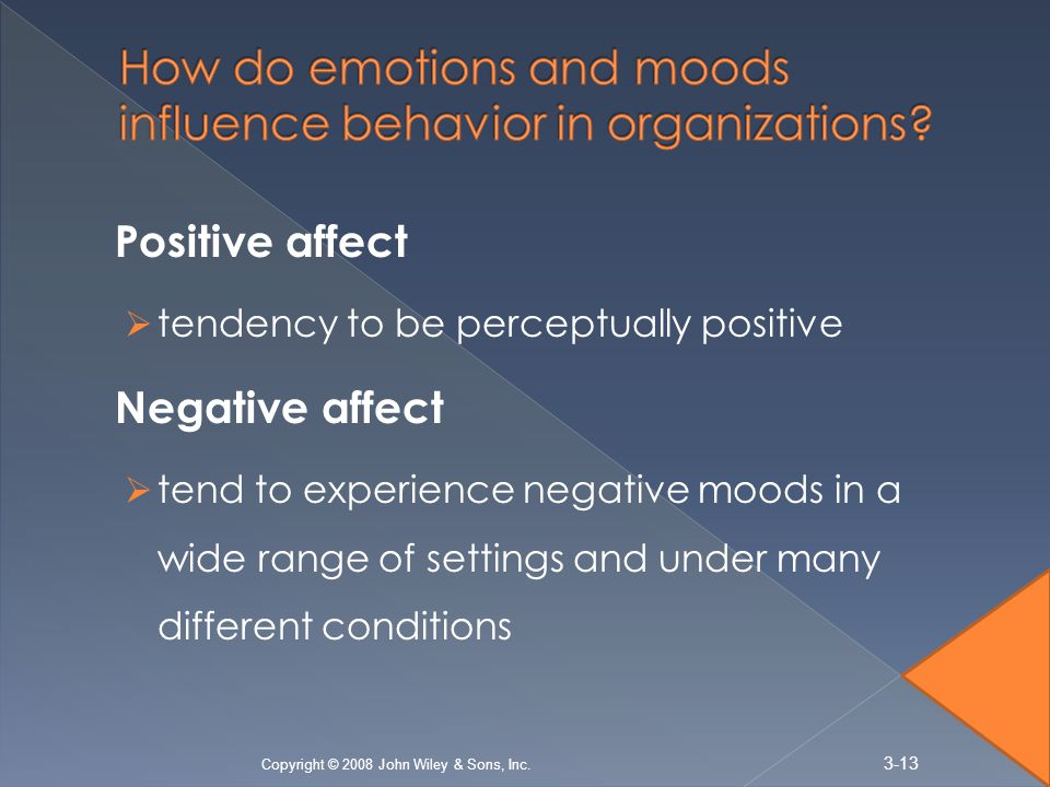 Positive affect  tendency to be perceptually positive Negative affect  tend to experience negative moods in a wide range of settings and under many different conditions 3-13 Copyright © 2008 John Wiley & Sons, Inc.