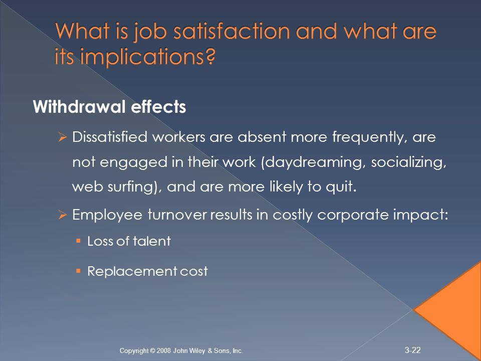 Withdrawal effects  Dissatisfied workers are absent more frequently, are not engaged in their work (daydreaming, socializing, web surfing), and are more likely to quit.