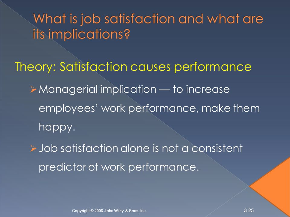 Theory: Satisfaction causes performance  Managerial implication — to increase employees' work performance, make them happy.