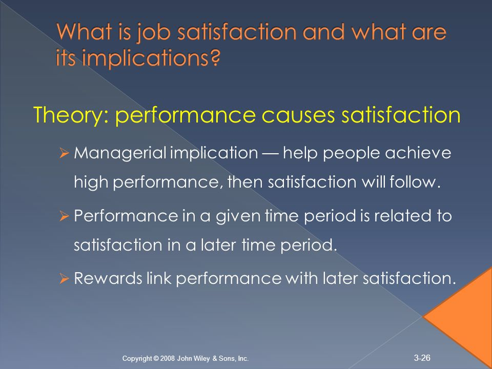 Theory: performance causes satisfaction  Managerial implication — help people achieve high performance, then satisfaction will follow.