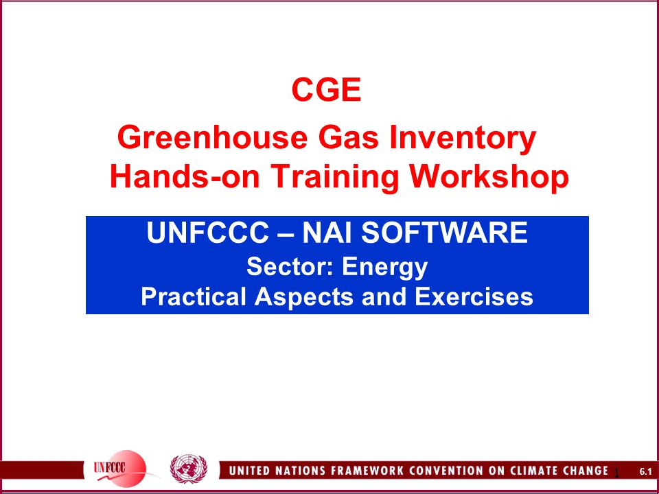 6.1 1 UNFCCC – NAI SOFTWARE Sector: Energy Practical Aspects and Exercises CGE Greenhouse Gas Inventory Hands-on Training Workshop