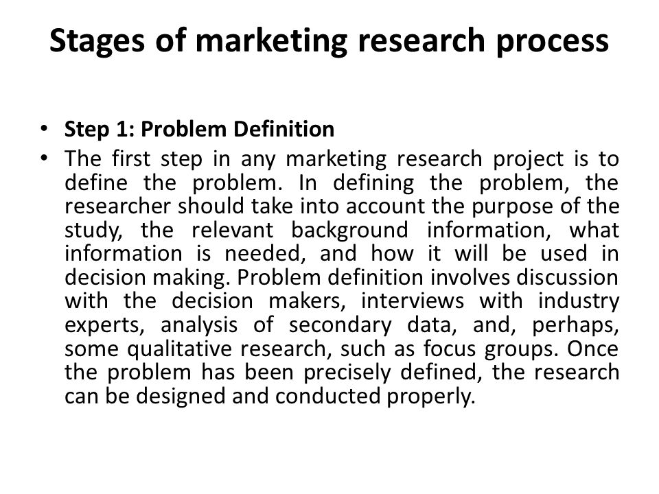 Stages of marketing research process Step 1: Problem Definition The first step in any marketing research project is to define the problem.
