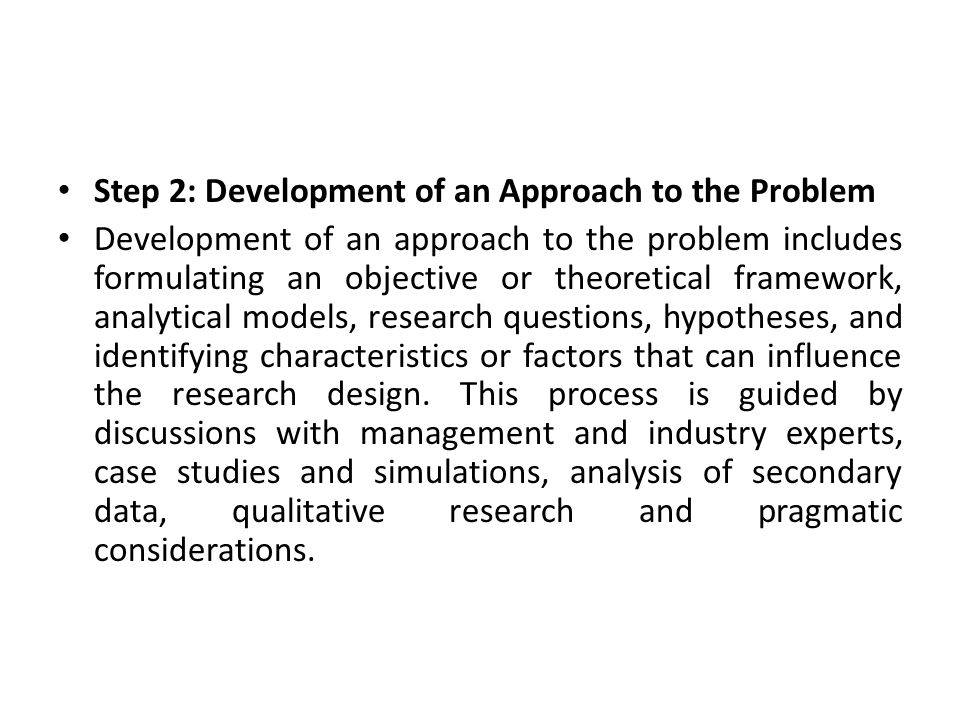 Step 2: Development of an Approach to the Problem Development of an approach to the problem includes formulating an objective or theoretical framework, analytical models, research questions, hypotheses, and identifying characteristics or factors that can influence the research design.