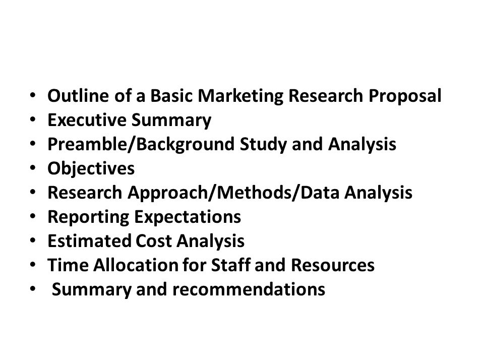 Outline of a Basic Marketing Research Proposal Executive Summary Preamble/Background Study and Analysis Objectives Research Approach/Methods/Data Analysis Reporting Expectations Estimated Cost Analysis Time Allocation for Staff and Resources Summary and recommendations