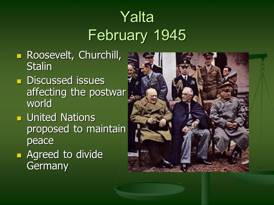 Yalta February 1945 Roosevelt, Churchill, Stalin Roosevelt, Churchill, Stalin Discussed issues affecting the postwar world Discussed issues affecting the postwar world United Nations proposed to maintain peace United Nations proposed to maintain peace Agreed to divide Germany Agreed to divide Germany