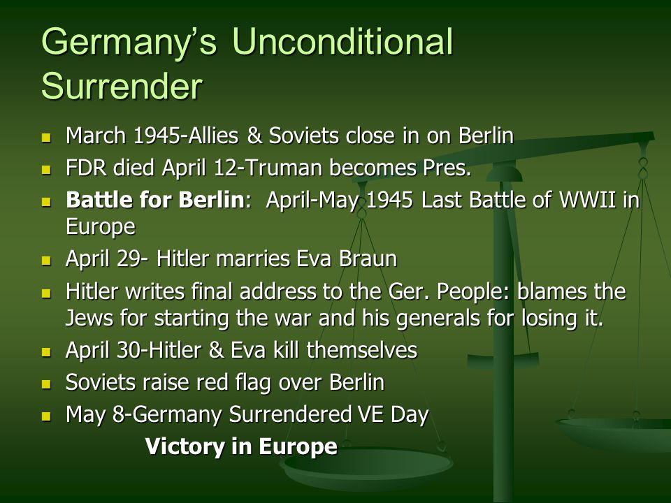 Germany's Unconditional Surrender March 1945-Allies & Soviets close in on Berlin March 1945-Allies & Soviets close in on Berlin FDR died April 12-Truman becomes Pres.