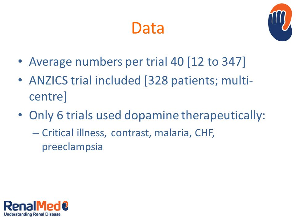 Data Average numbers per trial 40 [12 to 347] ANZICS trial included [328 patients; multi- centre] Only 6 trials used dopamine therapeutically: – Critical illness, contrast, malaria, CHF, preeclampsia