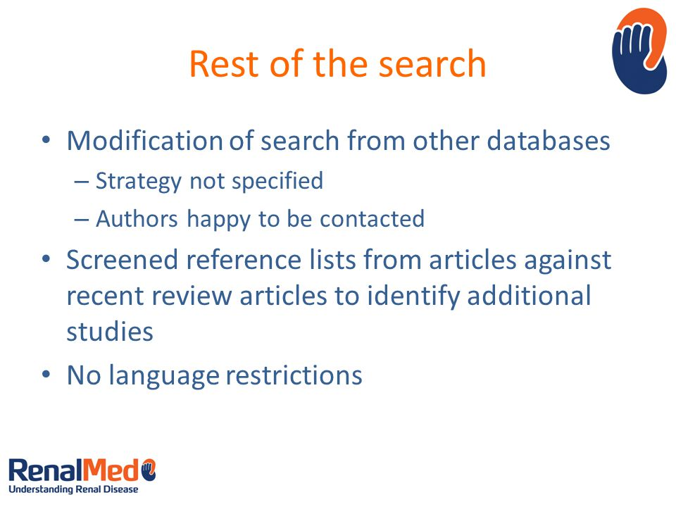 Rest of the search Modification of search from other databases – Strategy not specified – Authors happy to be contacted Screened reference lists from articles against recent review articles to identify additional studies No language restrictions