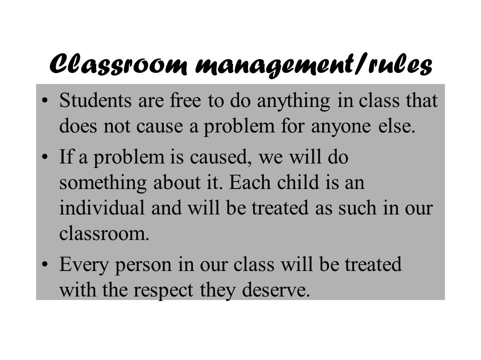 Classroom management/rules Students are free to do anything in class that does not cause a problem for anyone else.