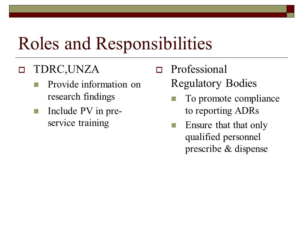 Roles and Responsibilities  TDRC,UNZA Provide information on research findings Include PV in pre- service training  Professional Regulatory Bodies To promote compliance to reporting ADRs Ensure that that only qualified personnel prescribe & dispense