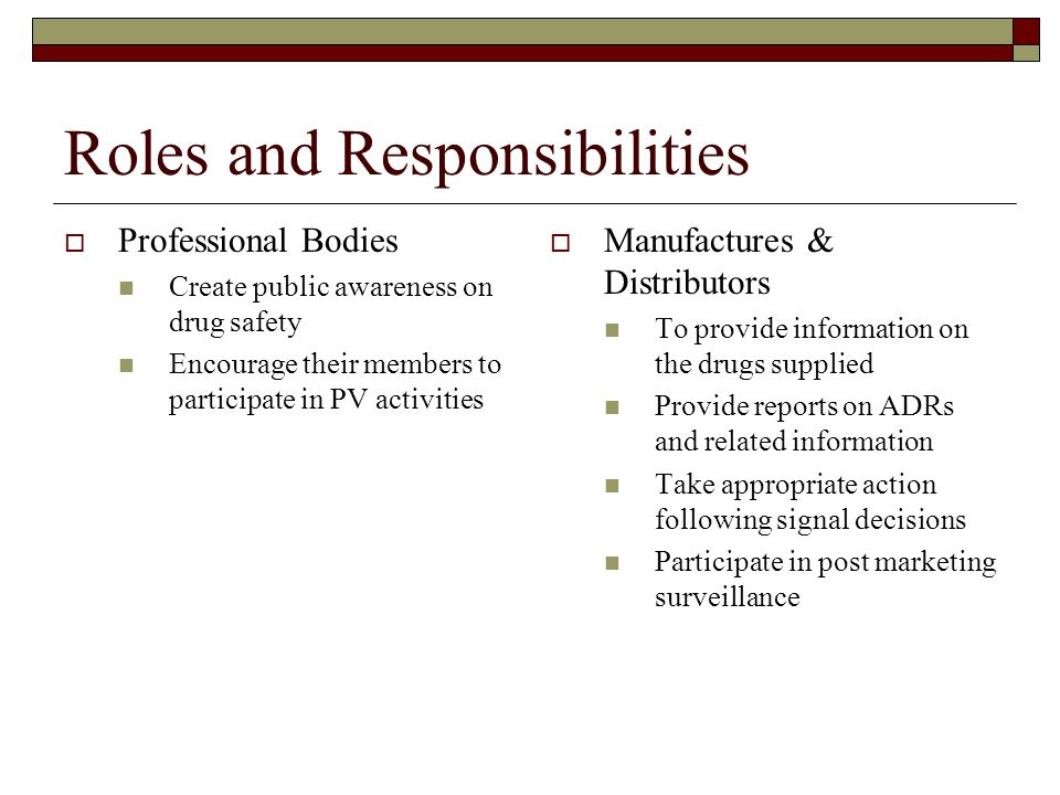 Roles and Responsibilities  Professional Bodies Create public awareness on drug safety Encourage their members to participate in PV activities  Manufactures & Distributors To provide information on the drugs supplied Provide reports on ADRs and related information Take appropriate action following signal decisions Participate in post marketing surveillance