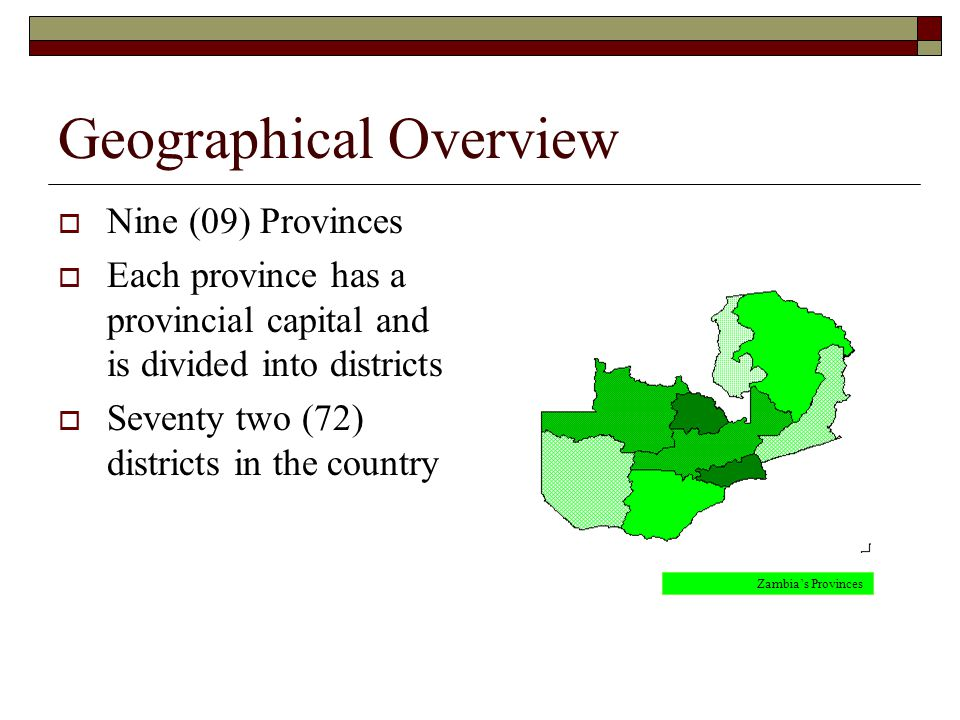 Geographical Overview  Nine (09) Provinces  Each province has a provincial capital and is divided into districts  Seventy two (72) districts in the country Zambia's Provinces