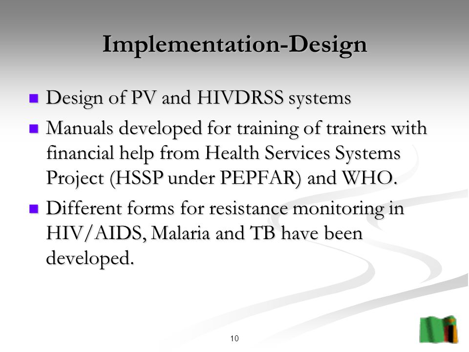 10 Implementation-Design Design of PV and HIVDRSS systems Design of PV and HIVDRSS systems Manuals developed for training of trainers with financial help from Health Services Systems Project (HSSP under PEPFAR) and WHO.