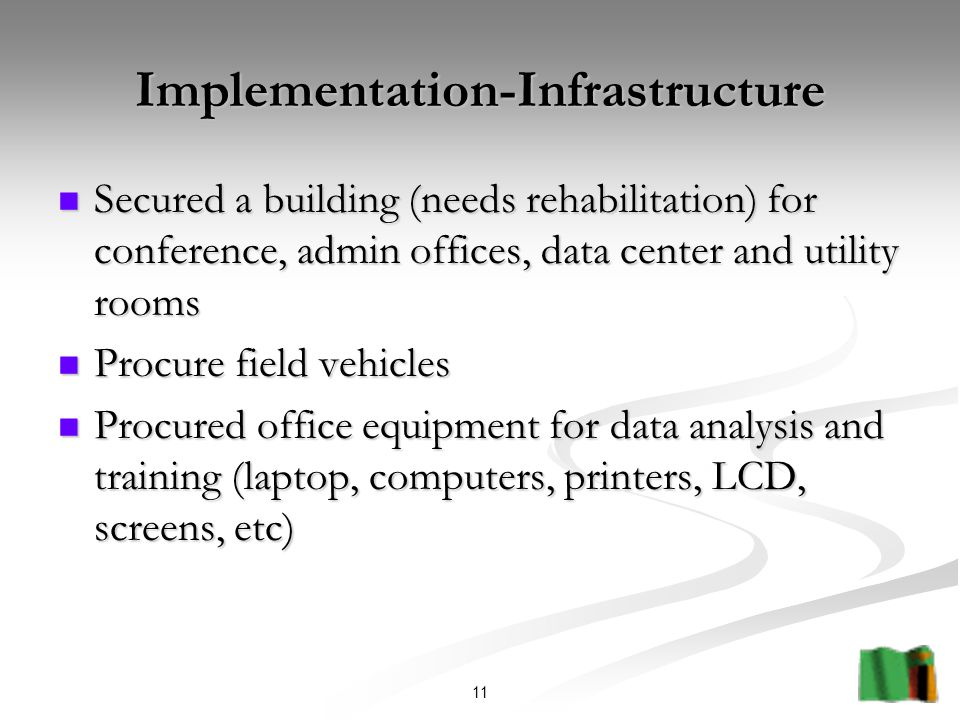 11 Implementation-Infrastructure Secured a building (needs rehabilitation) for conference, admin offices, data center and utility rooms Secured a building (needs rehabilitation) for conference, admin offices, data center and utility rooms Procure field vehicles Procure field vehicles Procured office equipment for data analysis and training (laptop, computers, printers, LCD, screens, etc) Procured office equipment for data analysis and training (laptop, computers, printers, LCD, screens, etc)