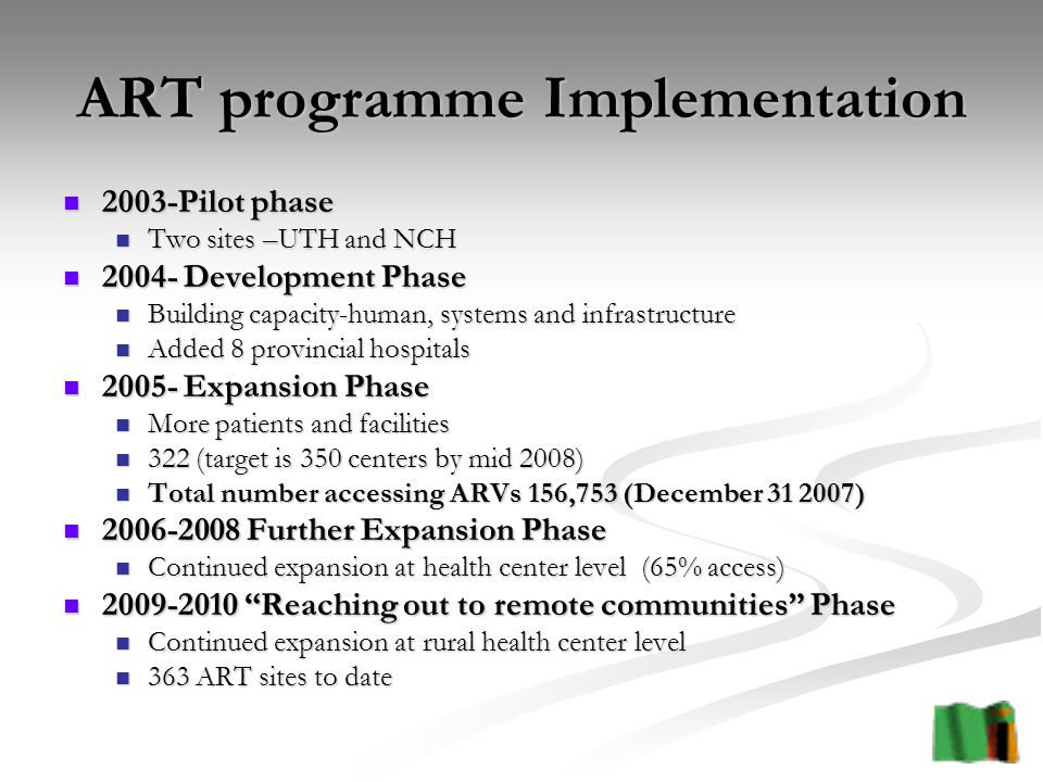 ART programme Implementation 2003-Pilot phase 2003-Pilot phase Two sites –UTH and NCH Two sites –UTH and NCH Development Phase Development Phase Building capacity-human, systems and infrastructure Building capacity-human, systems and infrastructure Added 8 provincial hospitals Added 8 provincial hospitals Expansion Phase Expansion Phase More patients and facilities More patients and facilities 322 (target is 350 centers by mid 2008) 322 (target is 350 centers by mid 2008) Total number accessing ARVs 156,753 (December ) Total number accessing ARVs 156,753 (December ) Further Expansion Phase Further Expansion Phase Continued expansion at health center level (65% access) Continued expansion at health center level (65% access) Reaching out to remote communities Phase Reaching out to remote communities Phase Continued expansion at rural health center level Continued expansion at rural health center level 363 ART sites to date 363 ART sites to date