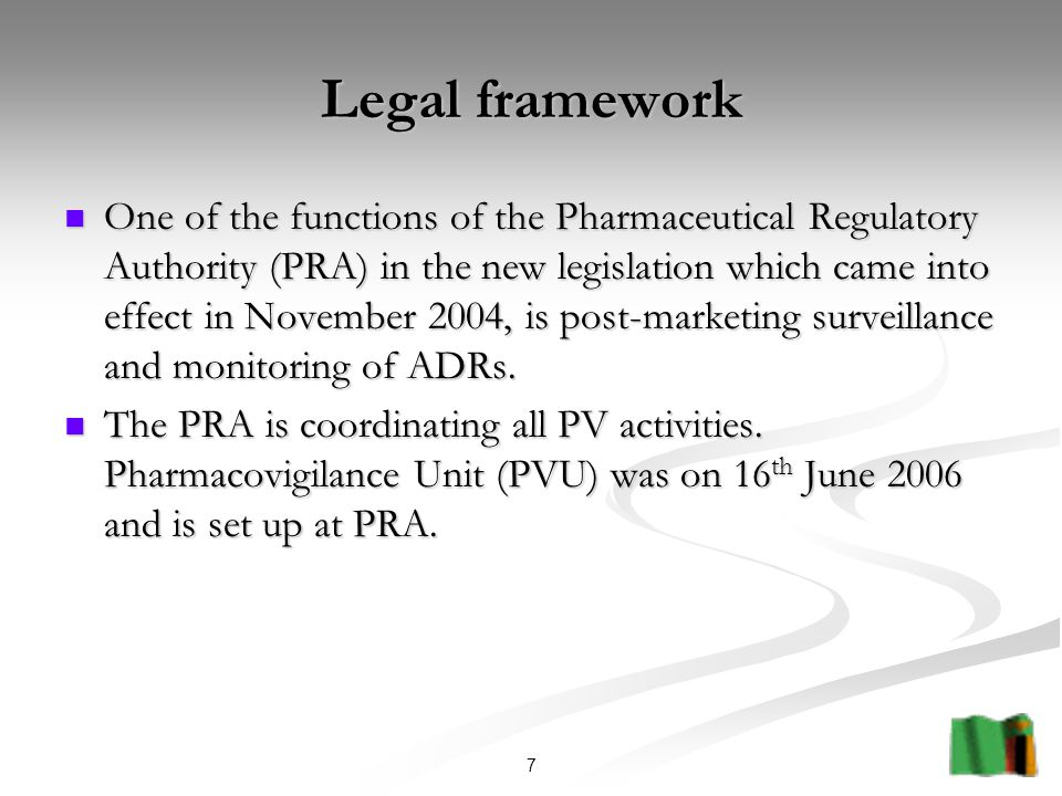 7 Legal framework One of the functions of the Pharmaceutical Regulatory Authority (PRA) in the new legislation which came into effect in November 2004, is post-marketing surveillance and monitoring of ADRs.