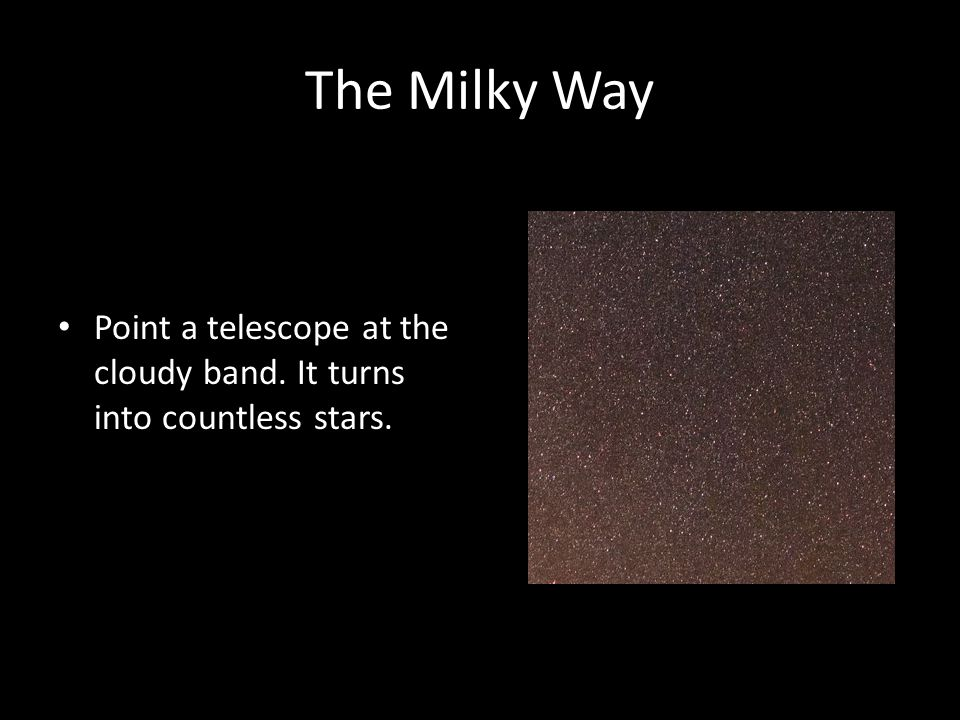 The Milky Way Point a telescope at the cloudy band. It turns into countless stars.