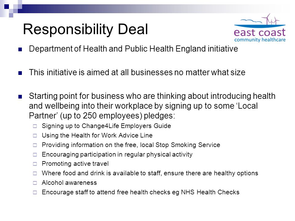 Responsibility Deal Department of Health and Public Health England initiative This initiative is aimed at all businesses no matter what size Starting point for business who are thinking about introducing health and wellbeing into their workplace by signing up to some 'Local Partner' (up to 250 employees) pledges:  Signing up to Change4Life Employers Guide  Using the Health for Work Advice Line  Providing information on the free, local Stop Smoking Service  Encouraging participation in regular physical activity  Promoting active travel  Where food and drink is available to staff, ensure there are healthy options  Alcohol awareness  Encourage staff to attend free health checks eg NHS Health Checks