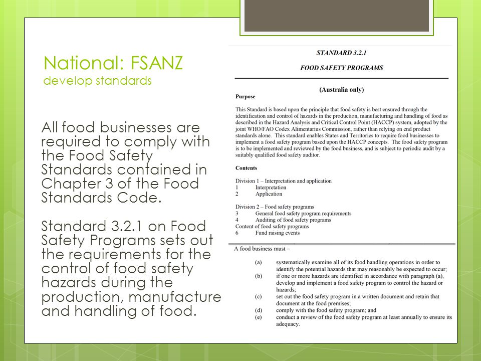 National: FSANZ develop standards All food businesses are required to comply with the Food Safety Standards contained in Chapter 3 of the Food Standards Code.