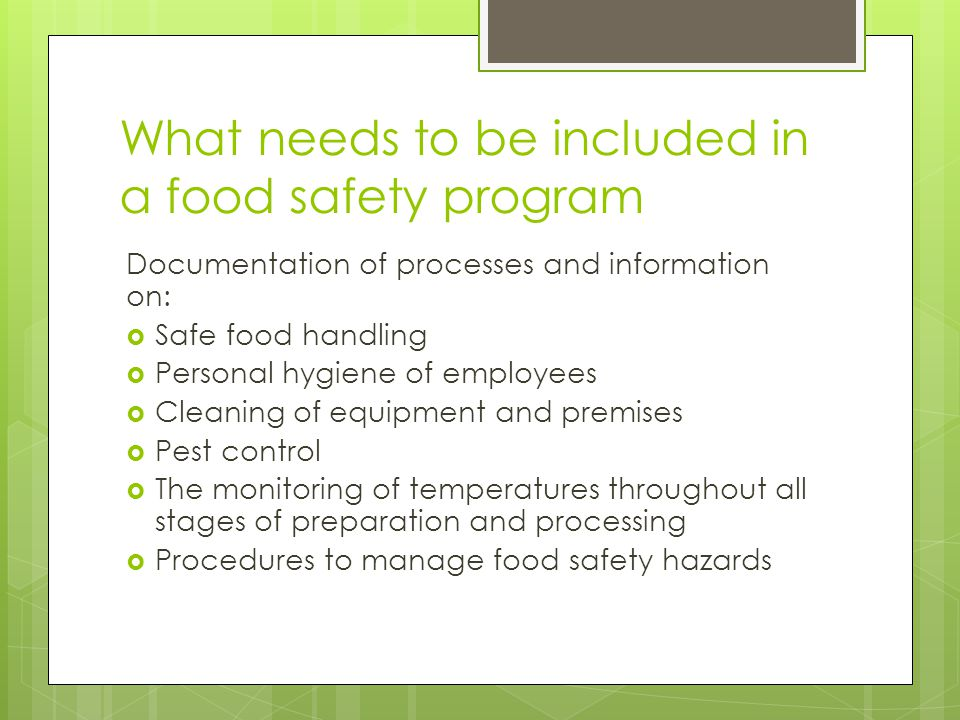 What needs to be included in a food safety program Documentation of processes and information on:  Safe food handling  Personal hygiene of employees  Cleaning of equipment and premises  Pest control  The monitoring of temperatures throughout all stages of preparation and processing  Procedures to manage food safety hazards