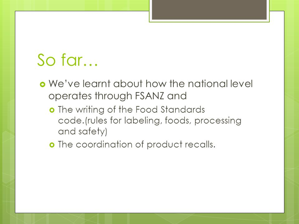 So far…  We've learnt about how the national level operates through FSANZ and  The writing of the Food Standards code.(rules for labeling, foods, processing and safety)  The coordination of product recalls.