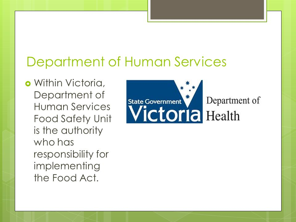Department of Human Services  Within Victoria, Department of Human Services Food Safety Unit is the authority who has responsibility for implementing the Food Act.