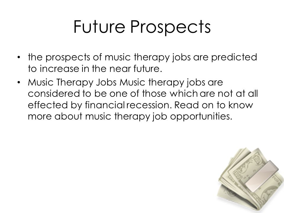 Future Prospects the prospects of music therapy jobs are predicted to increase in the near future.