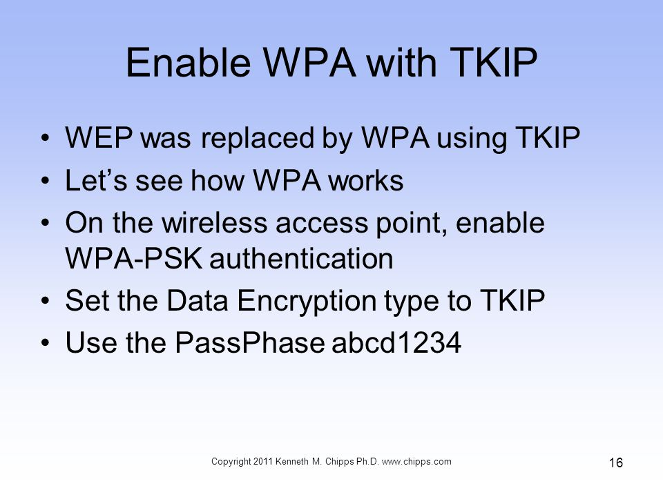 Enable WPA with TKIP WEP was replaced by WPA using TKIP Let's see how WPA works On the wireless access point, enable WPA-PSK authentication Set the Data Encryption type to TKIP Use the PassPhase abcd1234 Copyright 2011 Kenneth M.