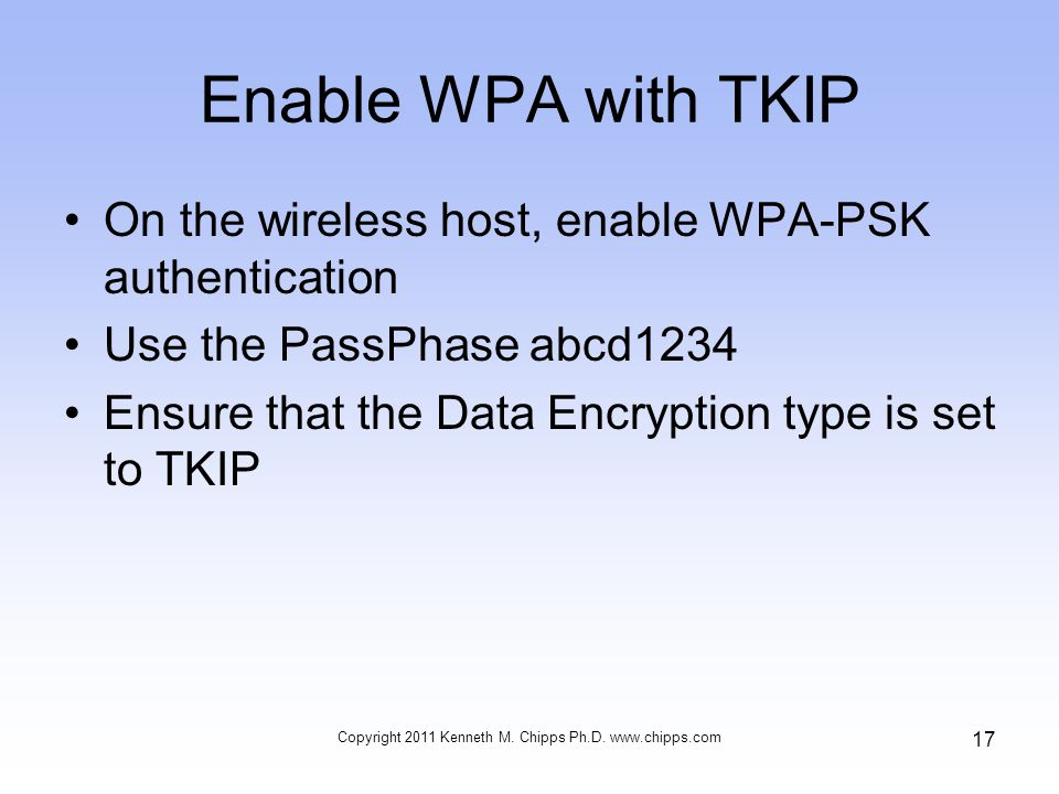 Enable WPA with TKIP On the wireless host, enable WPA-PSK authentication Use the PassPhase abcd1234 Ensure that the Data Encryption type is set to TKIP Copyright 2011 Kenneth M.