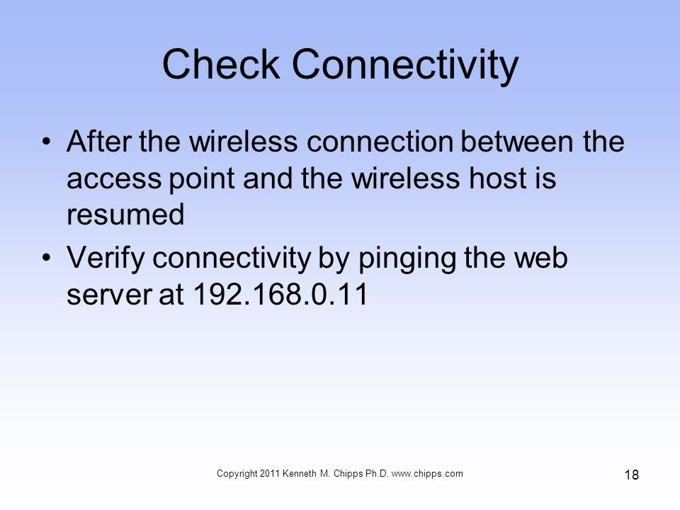Check Connectivity After the wireless connection between the access point and the wireless host is resumed Verify connectivity by pinging the web server at Copyright 2011 Kenneth M.