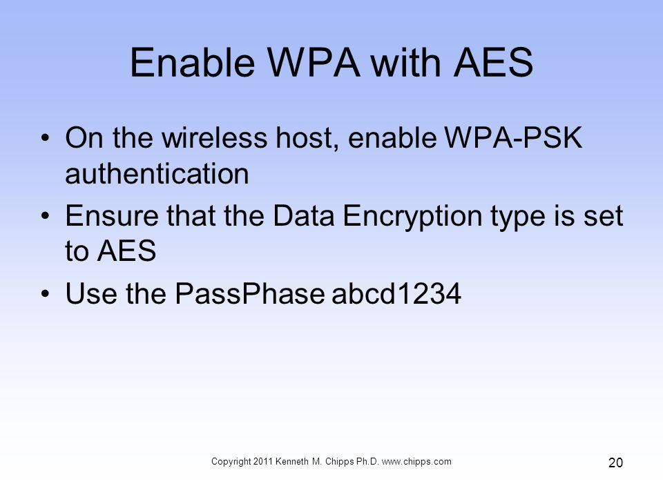 Enable WPA with AES On the wireless host, enable WPA-PSK authentication Ensure that the Data Encryption type is set to AES Use the PassPhase abcd1234 Copyright 2011 Kenneth M.