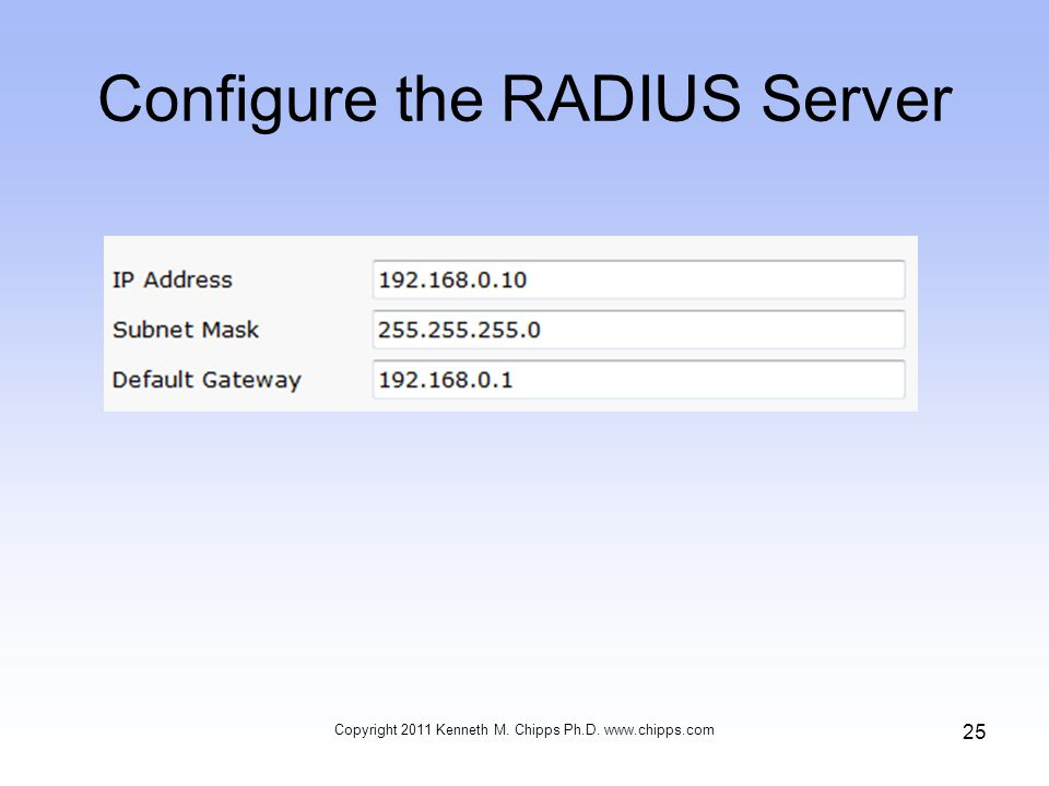 Configure the RADIUS Server Copyright 2011 Kenneth M. Chipps Ph.D.   25