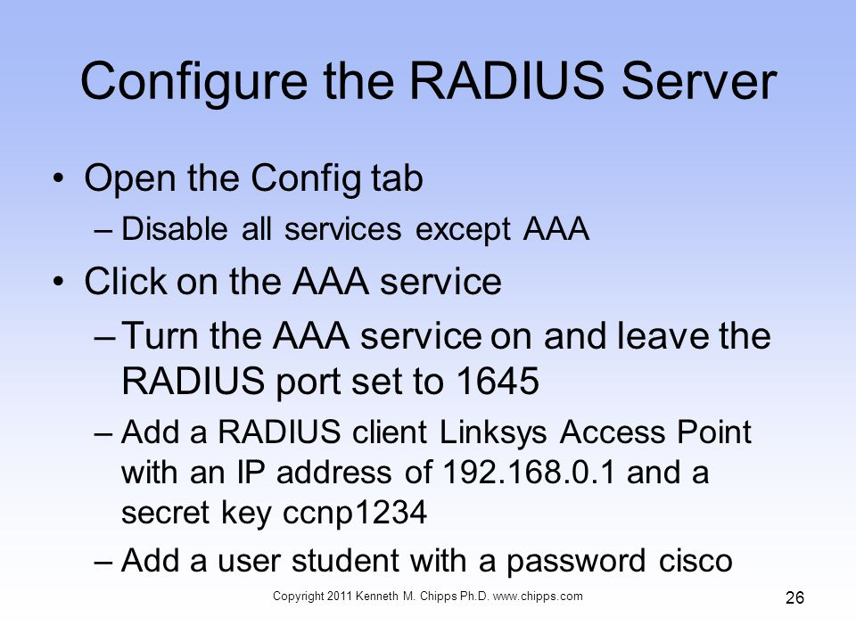 Configure the RADIUS Server Open the Config tab –Disable all services except AAA Click on the AAA service –Turn the AAA service on and leave the RADIUS port set to 1645 –Add a RADIUS client Linksys Access Point with an IP address of and a secret key ccnp1234 –Add a user student with a password cisco Copyright 2011 Kenneth M.