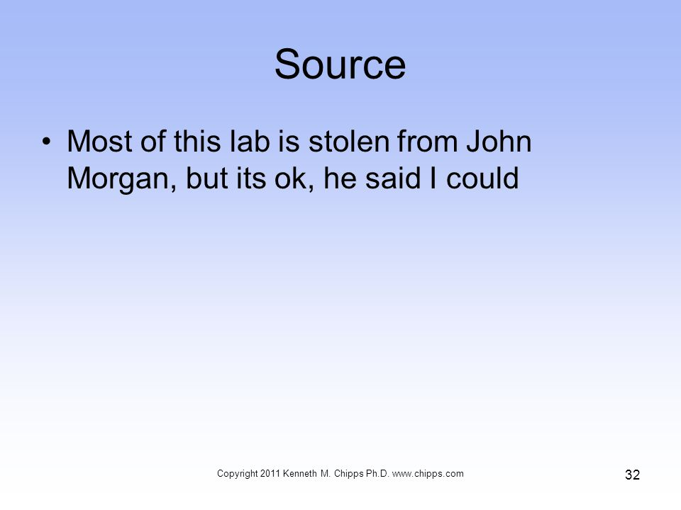 Source Most of this lab is stolen from John Morgan, but its ok, he said I could Copyright 2011 Kenneth M.